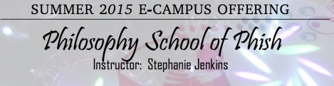 Summer 2015 E-Campus Offering Philosophy School of Phish Instructor: Stephanie Jenkins